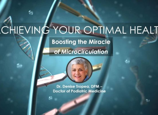 Boosting the Miracle of Microcirculation, Webinar in the Series Achieving Your Optimal Health, Presented by Dr. Denise Tropea, DPM Feature Image