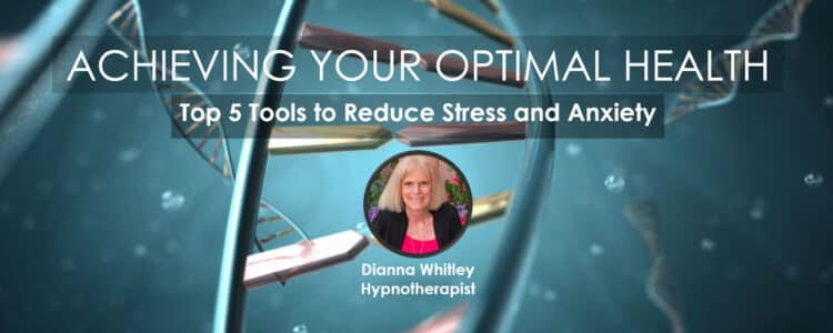 Dianna Whitley   Hypnotherapist   Top 5 Tools to Reduce Stress and Anxiety   Webinar in Achieving Your Optimal Health Webinar Series